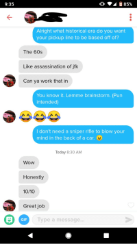 Assassination, Gif, and Wow: 9:35  10  85%  Alright what historical era do you want  your pickup line to be based off of?  The 60s  Like assassination of jfk  Can ya work that in  You know it. Lemme brainstorm. (Pun  intended)  ldon't need a sniper rifle to blow your  mind in the back of a car.  Today 8:30 AM  Wow  Honestly  10/10  Great job  GIF  Type a message... She made it easy for me with the jfk theme.