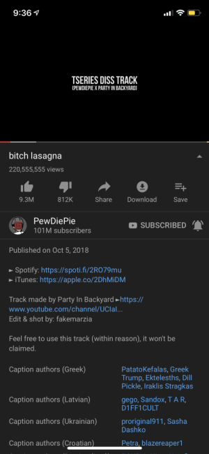 Today is the mark of a legendary video: 9:36  TSERIES DISS TRACK  (PEWDIEPIE X PARTY IN BACKYARD)  bitch lasagna  220,555,555 views  Share  Download  9.3M  812K  Save  PewDiePie  SUBSCRIBED  101M subscribers  Published on Oct 5, 2018  Spotify: https://spoti.fi/2RO79mu  iTunes: https://apple.co/2DhMiDM  Track made by Party In Backyard https://  www.youtube.com/channel/UClal...  Edit & shot by: fakemarzia  Feel free to use this track (within reason), it won't be  claimed.  Caption authors (Greek)  PatatoKefalas, Greek  Trump, Ektelesths, Dill  Pickle, Iraklis Stragkas  gego, Sandox, TAR  D1FF1CULT  Caption authors (Latvian)  Caption authors (Ukrainian)  proriginal911, Sasha  Dashko  Petra, blazereaper1  Caption authors (Croatian) Today is the mark of a legendary video