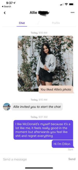 She said she likes McDonald's in her bio so o gave it all my best: 9:37  Search  Allie  Chat  Profile  Today, 9:10 AM  You liked Allie's photo  Today, 9:10 AM  Allie invited you to start the chat  Today, 9:37 AM  I like McDonald's myself because it's a  lot like me, it feels really good in the  moment but afterwards you feel like  shit and regret everything  Hi I'm Dillon  Sent  Send a message  Send She said she likes McDonald's in her bio so o gave it all my best