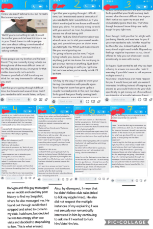 My brother and bff thought I should share this nice guy with y'all. TL;DR creepy guy gets really mad that I stop talking to him on Snapchat.: 9:39  LTE  9:39  aLTE  9:39 1  LTE  THORSDAY  I get that your e going through I difficult  time, but I mentioned several times that if  So Its good that your finally coming back  around after the most difficult time in your  life! I notice you open my snaps and  I know you aren't talking to me, but I'd really  like to meet up again  you needed to talk I would listen, or if you  didn't want to just let me know and I would  immediately ignore them too. That's fine  though because I know things are really  tough for you right now.  leave you alone. I'm seriously trying to work  with you as much as I can, So please don't  accuse me of not being chill  The last i had any kind of conversation was  when I came out to visit you several weeks  Well if you're not willing to talk, It would  be cool of you could at least introduce me  to your friend. I want to talk to people  who care about talking to me instead of  just ignoring every attempt I make at  talking to them  Even though I told you that I'm alright with  just being friends, and was here for you if  you ever needed to talk. I'd offer myself to  be there for you, Instead I get ghosted  every time I might need to talk. I figured my  feelings might be important to you, since l  offered to help you out whenever I could,  emotionally or even with money.  ago, and you told me your ex didn't want  you talking to me. Which just made it seem  like you were ignoring me  I'm going to leave you be now, I'm just  trying to help you, becca. If you need  anything, just let me know. I'm not trying to  get on your nerves or anything. I just don't  know what's going on with you right now  Let me know when you're ready to talk. I'll  FRIDAY  МЕ  Those people are my brother and his best  friend. They are currently trying to help me  through one of the most difficult times of  my life. Speaking to 