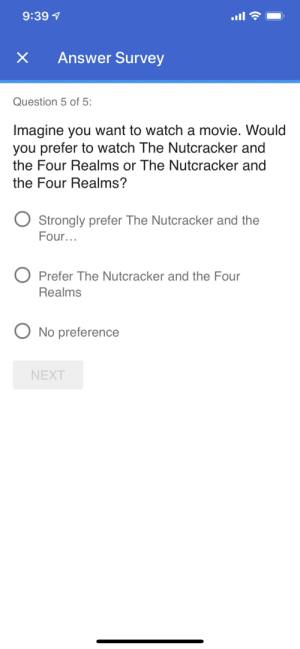 Funny, Movie, and Watch: 9:39  x Answer Survey  Question 5 of 5  Imagine you want to watch a movie. Would  you prefer to watch The Nutcracker and  the Four Realms or The Nutcracker and  the Four Realms?  Strongly prefer The Nutcracker and the  Four...  O Prefer The Nutcracker and the Four  Realms  No preference  NEXT So many options..