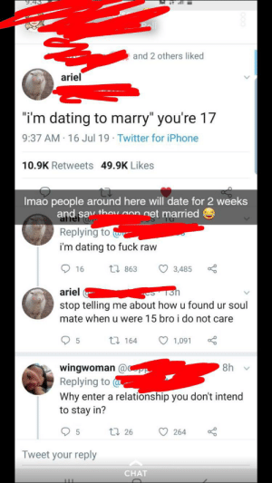 """Ariel, Dating, and Iphone: 9.4  and 2 others liked  ariel  """"i'm dating to marry"""" you're 17  9:37 AM 16 Jul 19 Twitter for iPhone  10.9K Retweets 49.9K Likes  Imao people around here will date for 2 weeks  and sav thov gon get married  afier  Replying to  i'm dating to fuck raw  w  1863  16  3,485  ariel  stop telling me about how u found ur soul  mate when u were 15 bro i do not care  tI 164  1,091  8h  wingwoman @  Replying to -  Why enter a relationship you don't intend  to stay in?  t26  264  Tweet your reply  CHAT because we care to know you are a whore..."""