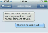 words of encouragement: 9:41 AM  AT&T 3G  Edit  Messages  Send me some words of  encouragement so I don't  murder someone at work.  There is no Wifi in jail