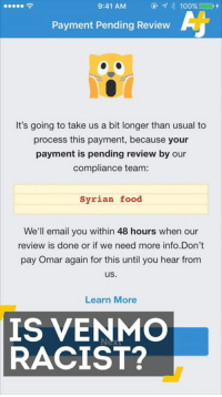 Food, Friends, and Memes: 9:41 AM  Payment Pending Review  It's going to take us a bit longer than usual to  process this payment, because your  payment is pending review by our  compliance team:  Syrian food  We'll email you within 48 hours when our  review is done or if we need more info.Don't  pay Omar again for this until you hear from  us  Learn More  IS VENMO  RACIST? Watch out when paying a friend on Venmo for Persian kebab, Cuban coffee or Syrian food. Your transaction could get blocked.