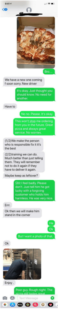 Do It Again, Future, and Pizza: 9:41  Bro...  We have a new one coming  f soon sorry. New driver  It's okay. Just thought you  should know. No need for  another  Have to  No no. Please. It's okay  This won't stop me ordering  from you in the future. Great  pizza and always great  service. No worries  (1/2)We make the person  who is responsible fix it it's  the best  (2/2)training we can do  Much better than just telling  them. They will remember  not to do it again if they  have to deliver it again.  Maybe keep as leftover?  I feel badly. Please  don't. Just tell him he got  lucky with a forgiving  customer who holds him  harmless. He was very nice.  Errr  Ok then we will make him  stand in the corner  Ok  But I want a photo of that  Ok  Enjoy  Poor guy. Rough night. The  Text Message  Pay People Are Laughing At The Way This Boss Punished His New Driver For Destroying Customer's Pizza