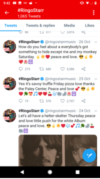 Friday, Love, and Pizza: 9:42 ao  #RingoStarr  1,065 Tweets  Tweets  Tweets & replies  Media  Likes  86 L 3773,816  #RingoStarr@ @ringostarrmusic . 26 Oct  How do you feel about a everybody's got  something to hide except me and my monkey  Saturday  NOT  FRAID  peace and love.  273  0  680  5,386  #RingoStarr@ @ringostarrmusic . 25 Oct  Yes it's savoy truffle Friday pizza love thanks  the Paley Center, Peace and love  NOT  FRAID  9 73  0 370 2,707  #RingoStarr@ @ringostarrmusic . 24 Oct  Let's all have a helter-skelter Thursday peace  and love little push for the white Albunm  peace and love.  NOT  FRAID