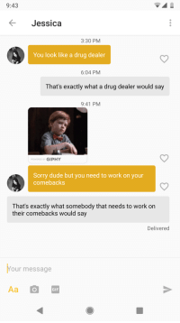 Drug Dealer, Dude, and Gif: 9:43  Jessica  3:30 PM  You look like a drug dealer  6:04 PM  That's exactly what a drug dealer would say  9:41 PM  POWERED BY GIPHY  Sorry dude but you need to work on your  comebacks  That's exactly what somebody that needs to work on  their comebacks would say  Delivered  Your message  GIF Comeback King, baby