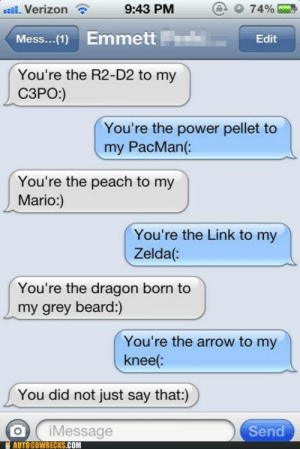 Geeks in Lovehttp://meme-rage.tumblr.com: 9:43 PM  uil. Verizon  74%  Emmett  Mess...(1)  Edit  You're the R2-D2 to my  СЗРО)  You're the power pellet to  my PacMan(:  You're the peach to my  Mario:)  You're the Link to my  Zelda(:  You're the dragon born to  my grey beard:)  You're the arrow to my  knee(:  You did not just say that:)  iMessage  AUTO COWRECKS.COM  Send Geeks in Lovehttp://meme-rage.tumblr.com
