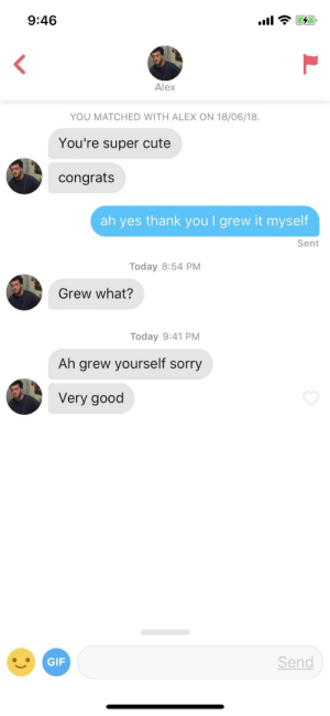 Cute, Gif, and Sorry: 9:46  Alex  YOU MATCHED WITH ALEX ON 18/06/18.  You're super cute  congrats  ah yes thank you I grew it myself  Sent  Today 8:54 PM  Grew what?  Today 9:41 PM  Ah grew yourself sorry  Very good  GIF  Send [loading]