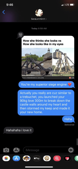 This sub and a little cheesiness brought me and my grrrl a little closer: 9:46  LTE  SaralvrrrGrrrl >  Today 8:58 AM  HA  HA  How she thinks she looks vs  How she looks like in my eyes  made with mematic  Posted in r/trebuchetmemes by u/zerro_white  reddi.  You're my superior siege engine  Actually you really are cuz similar to  a trebuchet, you launched your  90kg love 300m to break down the  castle walls around my heart and  then stormed my keep and made it  your new home.  Haha  Delivered  Hahahaha i love it  iMessage  Pay This sub and a little cheesiness brought me and my grrrl a little closer