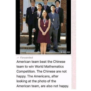 Asian Invasion: 9:48 AM  Forwarded  American team beat the Chinese  team to win World Mathematics  Competition. The Chinese are not  happy. The Americans, after  looking at the photo of the  American team, are also not happy. Asian Invasion