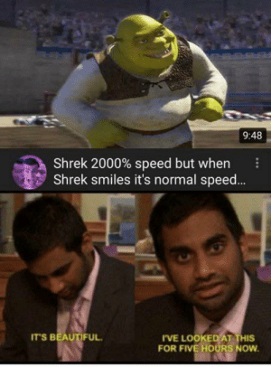 So beautiful, I can die!: 9:48  Shrek 2000% speed but when  Shrek smiles it's normal spee...  IT'S BEAUTIFUL  IVE LOOKED AT THIS  FOR FIVE HOURS NOW So beautiful, I can die!