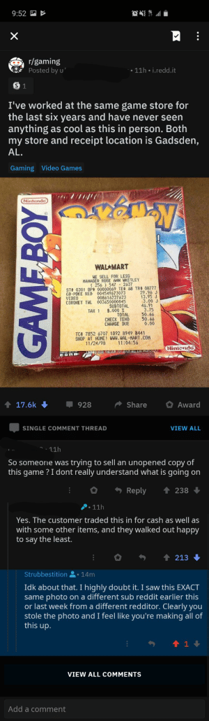 """Nintendo, Reddit, and Saw: 9:52  r/gaming  Posted by u'  11h i.redd.it  S 1  I've worked at the same game store for  the last six years and have never seen  anything as cool as this in person. Both  my store and receipt location is Gadsden,  AL.  Gaming Video Games  Nintendo  TM  WALAMART  WE SELL FOR LESS  MANAGER ROSE ANN WHITLEY  256 547 2637  ST# 0301 0P 00000069 TE# 68 TR 08777  004549673073  008616227623  003650000045  SUBTOTAL  8.000 %  29.9  13 o  3.00 J  46.91  3.75  50.66  50.66  0.00  GR-POKE RED  VIDEO  CORONET TWL  TAX 1  TOTAL  CHECK TEND  CHANGE DUE  TCA 7352 6707 1892 8949 8441  SHOP AT HOME WW, WAL-MART.COM  1/24/98  11:04:56  Niniendo  UNKCTO BLUE VERSION TO CATCH ALL IDU MOSDID  ESRB  17.6k  Award  928  Share  SINGLE COMMENT THREAD  VIEW ALL  11h  trying to sell an unopened copy of  this game ? I dont really understand what is going on  So someone was  Reply  238  11h  Yes. The customer traded this in for cash as well as  with some other items, and they walked out happy  to say the least.  213  Strubbestition  14m  Idk about that. I highly doubt it. I saw this EXACT  same photo  or last week from a different redditor. Clearly you  stole the photo and I feel like you're making all of  this up.  different sub reddit earlier this  on a  t 1  VIEW ALL COMMENTS  Add a comment  X  GAMFBOY Redditor claims to have had this come through her store for trade in. I know for a fact I've seen this photo elsewhere. After I called them out the linked me a broken imgur link as """"proof"""" that it's her original photo."""