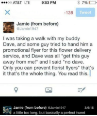 """Flower Delivery: 9:53 PM  OO  AT&T LTE  79%  Tweet  138  Jamie (from before)  @Jamie 1947  I was taking a walk with my buddy  Dave, and some guy tried to hand him a  promotional flyer for this flower delivery  service, and Dave was all """"get this guy  away from me!"""" and l said """"no dave.  Only you can prevent florist flyers"""" that's  it that's the whole thing. You read this. l  Jamie (from before) Jamie1947  3/6/15  a little too long, but basically a perfect tweet"""