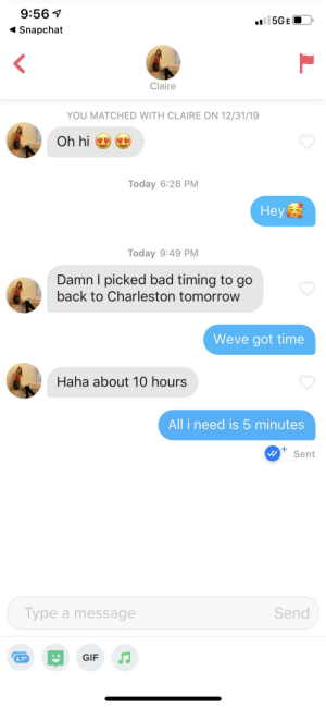 Am i doing this right: 9:56 1  l 5GE  1 Snapchat  Claire  YOU MATCHED WITH CLAIRE ON 12/31/19  Oh hi  Today 6:28 PM  Hey  Today 9:49 PM  Damn I picked bad timing to go  back to Charleston tomorrow  Weve got time  Haha about 10 hours  All i need is 5 minutes  Sent  Send  Type a message  GIF Am i doing this right