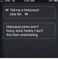 Memes, 🤖, and Super: 9:56 AM  3G  Tell me a Holocaust  joke Siri.  Holocaust jokes aren't  funny, anne frankly l don't  find them entertaining.  82% Siri is super sensitive. (Dudelol.com)
