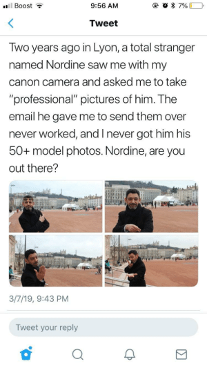 "Saw, Camera, and Canon: 9:56 AM  Tweet  Iwo years ago in Lyon, a total stranger  named Nordine saw me with my  canon camera and asked me to take  ""professional"" pictures of him. The  email he gave me to send them over  never worked, and Inever got him his  50+ model photos. Nordine, are you  out there?  3/7/19, 9:43 PM  Tweet your reply Let's help this kind stranger find Nordine!"