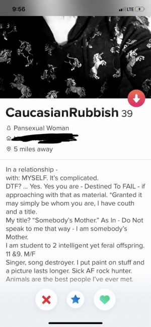 "Af, Animals, and Dtf: 9:56  LTE  CaucasianRubbish 39  8 Pansexual Woman  5 miles away  In a relationship -  with: MYSELF. It's complicated.  DTF? Yes. Yes you are - Destined To FAIL if  approaching with that as material. *Granted it  may simply be whom you are, I have couth  and a title.  My title? ""Somebody's Mother."" As In - Do Not  speak to me that way - I am somebody's  Mother.  I am student to 2 intelligent yet feral offspring.  11 &9. M/F  Singer, song destroyer. I put paint on stuff and  a picture lasts longer. Sick AF rock hunter.  Animals are the best people I've ever met.  X CaucasianRubbish"