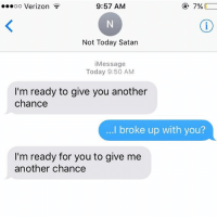 Relationships, Texting, and Verizon: 9:57 AM  7%  ooooo Verizon  Not Today Satan  Message  Today 9:50 AM  I'm ready to give you another  chance  ...I broke up with you?  I'm ready for you to give me  another chance 🙄🙄🙄
