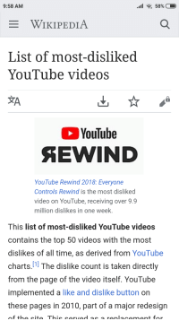 Taken, Videos, and Wikipedia: 9:58 AM  WIKIPEDIA  List of most-disliked  Youlube videos  YouTube  YouTube Rewind 2018: Everyone  Controls Rewind is the most disliked  video on YouTube, receiving over 9.9  million dislikes in one week  This list of most-disliked YouTube videos  contains the top 50 videos with the most  dislikes of all time, as derived from YouTube  charts.1l The dislike count is taken directly  from the page of the video itself. YouTube  implemented a like and dislike button on  these pages in 2010, part of a major redesign