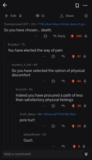 Found in r/PrequelMemes: 9.8k  51  Share  Tommyminerl337 • 11h • TFW when Mace Windu doesn't giv...  So you have chosen... death.  Reply  240  Braydox • 7h  You have elected the way of pain  67  hunters_4_life • 6h  So you have selected the option of physical  discomfort  44  Krom19 • 6h  Indeed you have procured a path of less  than satisfactory physical feelings  34  Craft_Mesa • 6h • Minecraft PS4 Obi-Wan  pick hurt  29  defaultfresh • 2h  Ouch  8  Add a comment  >> Found in r/PrequelMemes