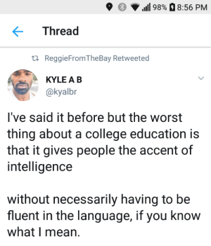 College, Dank, and Memes: 9  98%8:56 PM  Thread  ta ReggieFromTheBay Retweeted  KYLE A B  @kyalbr  l've said it before but the worst  thing about a college education is  that it gives people the accent of  intelligence  without necessarily having to be  fluent in the language, if you know  what I mean. College has a habit of turning idiots into educated idiots by Hopefulromantic1999 MORE MEMES