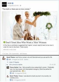 """Ass, Dumb, and Ignorant: 9 August at 22:30 .  """"The truth is, there are no nice women.'""""  Don't Trust Men Who Want a 'Nice' Woman  A Fox News contributor suggested that """"alpha"""" women need to learn to be nice irn  order for men to like them. That's dumb.  BROADLYVICE.COM  1.1k Likes 231 Comments 193 Shares  Saral Thakur Just find a woman who isn't feminist and you are set for life  參。199 . 9 August at 22:38 . Edited  Hide 47 Replies  a  View previous replies  51 of 132  Tessa Harker Yep. Get yourself a nice subservient women. Preferably  one who has issues with internalized misogyny. She'd be perfect for  your ignorant ass. ..  O 185 9 August at 23:03  Saral Thakur Tessa I was about to insult you but in my country we  worship cows.  55 9 August at 23:04"""
