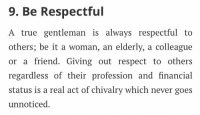 Memes, 🤖, and Chivalry: 9. Be Respectful  A true gentleman is always respectful to  others; be it a woman, an elderly, a colleague  or a friend. Giving out respect to others  regardless of their profession and financial  status is a real act of chivalry which never goes  unnoticed. https://t.co/KxfEzdJHta