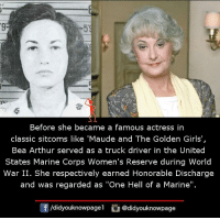 "discharge: 9  Before she became a famous actress in  classic sitcoms like 'Maude and The Golden Girls',  Bea Arthur served as a truck driver in the United  States Marine Corps Women's Reserve during World  War II. She respectively earned Honorable Discharge  and was regarded as ""One Hell of a Marine"".  /didyouknowpagel @didyouknowpage"