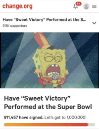 "Ok kinda dead but we are almost at 1 mil!! We can do it: 9+  change.org  Have ""Sweet Victory"" Performed at the S...  911K supporters  Have ""Sweet Victory""  Performed at the Super Bowl  911,457 have signed. Let's get to 1,000,000! Ok kinda dead but we are almost at 1 mil!! We can do it"