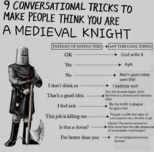 .: 9 CONVERSATIONAL TRICKS TO  MAKE PEOPLE THINK YOU ARE  A MEDIEVAL KNIGHT  INSTEAD OF SAYING THIS--SAY THIS COOL THING  God wills it  OK  J  Aye.  Yes  Nev'r upon mine  own life!  No  I don't think so  I bethink not!  You Ale-Soused Apple John!  But that is a shrewd and valorous  idea!  That's a good idea  By my troth! A plague  is upon me!  I feel sick  Though I suffer the labor of  a thousand men, 'll offer it up!  This job is killing me  Churle! Thy words amount to  little more than the idle utterances  of a mandrake mymmergin!  Is that a threat?  I'm better than you  I'm no hedge-born knave,  tis true! .