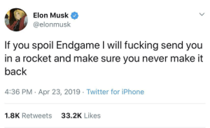 Dank, Fucking, and Iphone: 9  Elon Musk  @elonmusk  If you spoil Endgame I will fucking send you  in a rocket and make sure you never make it  back  4:36 PM - Apr 23, 2019 Twitter for iPhone  33.2K Likes  1.8K Retweets meirl by Datnotguy17 MORE MEMES