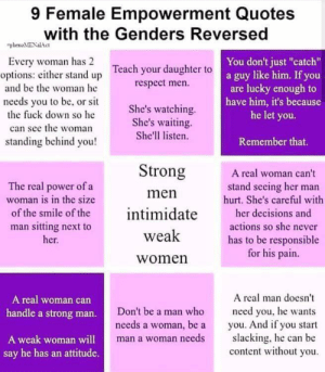 """Respect, Fuck, and Power: 9 Female Empowerment Quotes  with the Genders Reversed  phenoMENalAct  Every woman has 2  You don't just """"catch""""  options: either stand up Teach your daughter to a guy like him. If you  respect men.  and be the woman he  are lucky enough to  have him, it's because  he let you.  needs you to be, or sit  the fuck down so he  She's watching  She's waiting  She'll listen.  can see the woman  standing behind you!  Remember that.  Strong  A real woman can't  The real power of a  woman is in the size  stand seeing her man  hurt. She's careful with  men  intimidate  of the smile of the  her decisions and  man sitting next to  actions so she never  weak  her.  has to be responsible  for his pain.  women  A real man does't  A real woman can  Don't be a man who  need you, he wants  you. And if you start  slacking, he can be  content without you  handle a strong man.  needs a woman, be a  man a woman needs  A weak woman will  say he has an attitude. Cringe from r/MGTOW"""
