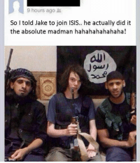 Madman: 9 hours ago  So I told Jake to join ISIS.. he actually did it  the absolute madman hahahahahahaha!