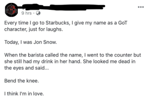 Love, Starbucks, and Jon Snow: 9 hrs  Every time I go to Starbucks, I give my name as a GoT  character, just for laughs.  Today, I was Jon Snow  When the barista called the name, I went to the counter but  she still had my drink in her hand. She looked me dead in  the eyes and said...  Bend the knee.  I think I'm in love. Lord Commander of Bullshit