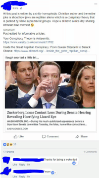 Dad, Memes, and Obama: 9 hrs  Hi this post is written by a shitty homophobic Christian author and the entire  joke is about how jews are reptilian aliens which is a conspiracy theory that  is pushed by white supremacist groups. Hope u all have a nice day sharing  christian nazi memes!  Post edited for informative articles:  Your Conspiracy Theory is Antisemitic:  https://www.varsity.co.uk/comment/11782  Inside the Great Reptilian Conspiracy: From Queen Elizabeth to Barack  Obama: https://www.alternet.org/.../inside the_great_reptilian_consp  I laugh snorted a little bit.  Zuckerberg Loses Contact Lens During Senate Hearing  Revealing Horrifying Lizard Eye  WASHINGTON, D.C.-During his much-publicized appearance before a  bipartisan Senate committee Tuesday, the false, humanlike contact lens...  BABYLONBEE.COM  Like  Share  Comment  17 Shares  4 Comments  Thanks for being a woke dad  Like Reply 8h  mom 1  Like Reply 8h Hope u all have a nice day sharing christian nazi memes!