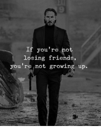 Growing Up, Friend, and Youre: 9  If you're not  losing friend  you're not growing up.