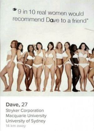 Nice try Dave ? ?: 9 in 10 real women would  recommend Dave to a friend*  Dave, 27  Stryker Corporation  Macquarie University  University of Sydney  14 km away Nice try Dave ? ?