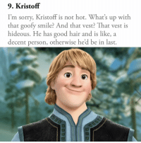 Because that vest was disgusting! We ranked Disney princes by hotness (and other shit). Check out the article in the link in the bio. You're welcome: 9. Kristoff  I'm sorry, Kristoff is not hot. What's up with  that goofy smile? And that vest? That vest is  hideous. He has good hair and is like, a  decent person, otherwise he'd be in last. Because that vest was disgusting! We ranked Disney princes by hotness (and other shit). Check out the article in the link in the bio. You're welcome