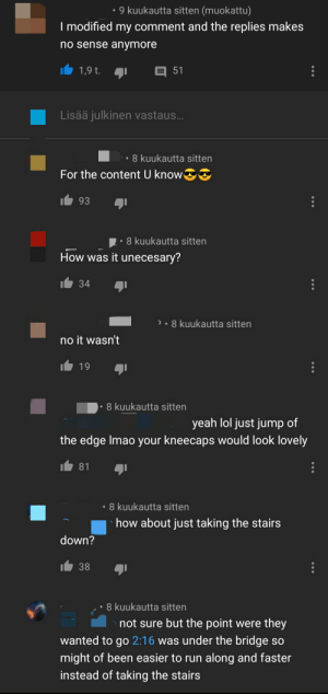 YouTube madlad used confusion: 9 kuukautta sitten (muokattu)  I modified my comment and the replies makes  no sense anymore  E 51  1,9 t.  Lisää julkinen vastaus...  8 kuukautta sitten  For the content U know  93  8 kuukautta sitten  How was it unecesary?  34  )• 8 kuukautta sitten  no it wasn't  19  8 kuukautta sitten  yeah lol just jump of  the edge Imao your kneecaps would look lovely  81  • 8 kuukautta sitten  how about just taking the stairs  down?  38  8 kuukautta sitten  not sure but the point were they  wanted to go 2:16 was under the bridge so  might of been easier to run along and faster  instead of taking the stairs YouTube madlad used confusion