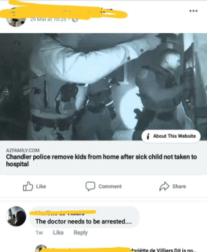 Reupload to clarify:The article is about parents who didn't take their kid to the ER after the DR told them to because of a severe fever and possible meningitis.The DR had to phone the police to save the child.The police discovered other sick children in the home.: 9 Mar a  i  About This Website  AZFAMILY.COM  Chandler police remove kids from home after sick child not taken to  hospital  Like  Comment  Share  Hiro  The doctor needs to be arrested...  1w Like Reply  Mariëtte de Villiers Dit is no Reupload to clarify:The article is about parents who didn't take their kid to the ER after the DR told them to because of a severe fever and possible meningitis.The DR had to phone the police to save the child.The police discovered other sick children in the home.