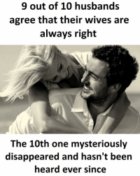 Husband: 9 out of 10 husbands  agree that their wives are  always right  The 10th one mysteriously  disappeared and hasn't been  heard ever since