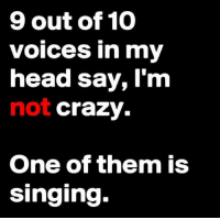 voices in my head: 9 out of 10  voices in my  head say, l'm  not crazy.  One of them is  Singing-