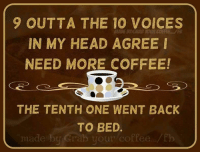 : 9 OUTTA THE 10 VOICES  IN MY HEAD AGREE I  NEED MORE COFFEE!  THE TENTH ONE WENT BACK  TO BED.  made by Crab your coffee  ./fb