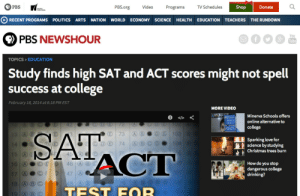 obenta:water is wet: 9 PBS  PBS.org  Video  TV Schedules  Shop  Donate  Programs  POLITICS ARTS  RECENT PROGRAMS  NATION WORLD ECONOMY SCIENCE HEALTH EDUCATION TEACHERS  THE RUNDOWN  You  PBS NEWSHOUR  Tube  TOPICS > EDUCATION  Study finds high SAT and ACT scores might not spell  success at college  February 18, 2014 at 6:18 PM EST  MORE VIDEO  Minerva Schools offers  online alternative to  72  college  SAT  ACT  E 73  D0 103  Sparking love for  science by studying  Christmas trees burn  Oe 74  104  15 G  46 A BC  How do you stop  dangerous college  drinking?  16 A  47 A  17 A  48 A8  18 A B C  TEST FOR  19 A B © obenta:water is wet