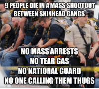 """Ass, Bad, and Fire: 9 PEOPLE DIE IN A MASS SHOOTOUT  BETWEEN SKINHEADGANGS  NO MASS ARRESTS  NO TEAR GAS  NO NATIONAL GUARD  NO ONE CALLING THEM THUGS <p><a href=""""http://tx-tornado.tumblr.com/post/119259224422/unite4humanity-note-motorcycle-gangs-with"""" class=""""tumblr_blog"""">tx-tornado</a>:</p>  <blockquote><p><a href=""""http://unite4humanity.tumblr.com/post/119251501957/note-motorcycle-gangs-with-white-supremacist"""" class=""""tumblr_blog"""">unite4humanity</a>:</p>  <blockquote><p>Note: Motorcycle gangs with white supremacist tattoos, not skinhead gang (for accuracy sake, but does not negate the difference in outcomes). They are using their cell phones without a care in the world.</p></blockquote>  <p>1) There were HUNDREDS of bikers at the restaurant. The ones who had nothing to do with the shooting were sitting on the sidewalk as they bused the survivors to the police station. All bikers were taking in and they are still in custody.<b>HUNDREDS ARE IN CUSTODY. </b>Pretty sure that's a mass arrest.</p><p>2) They did call in NATIONAL backup. We have feds, ATF, DEA, and Texas Rangers (aren't federal, but they are very bad ass) crawling all over the place. Literally cutting off roads and shutting down businesses and stopping ANYONE on a motorcycle, even if they aren't showing any colors.</p><p>3) I don't know where you are getting your information, but trust me, they are being called thugs and much worse.</p><p>4) They didn't use tear gas because the police were armed with firearms. When the bikers came out of the restaurant and started shooting, they were shot back at. Two of the nine deaths are reportedly from police fire.</p></blockquote>  <p>The only real difference is that the media didn&rsquo;t cover this from a racial angle.</p>"""