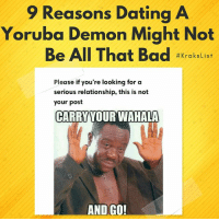 Bad, Dating, and Memes: 9 Reasons Dating A  Yoruba Demon Might Not  Be All That Bad #Krakslist  Please if you're looking for a  serious relationship, this is not  your post  CARRYYOUR WAHALA  AND GO! 😭😂😂😂😂 List by kraks staff: @h_a_u_w_a krakstv krakslist