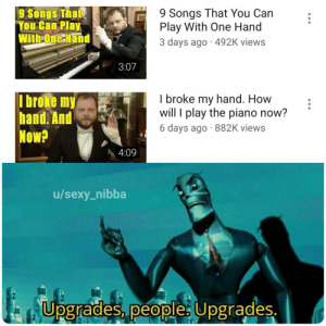 Meirl: 9 Songs That You Can  Play With One Hand  3 days ago 492K views  9 Songs That  You Can Play  With-One Hand  3:07  I broke my  hand. And  Now?  I broke my hand. How  will I play the piano now?  6 days ago 882K views  4:09  /sexy_nibba  Upgrades, people: Upgrades. Meirl