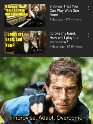 Me_irl: 9 Songs That You  Can Play With One  Hand  9 Songs That  You Can Play  With One Hand  1 day ago 371K views  3:07  I broke my hand.  How will I play the  piano now?  4 days ago 811K views  I broke my  hand. And  Now?  4:09  Improvise. Adapt. Overcome Me_irl