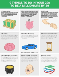 "Driving, Future, and Lawyer: 9 THINGS TO DO IN YOUR 20s  TO BE A MILLIONAIRE BY 30  1. Focus on earning.  2. Save to invest, don't save to save.  3. Ask for help.  ""The only reason to save money is to invest it  ""Within months I had a lawyer editor personal  ""In today's economic environment you cannot  save your way to millionair  e status. The first  Put your saved money into secured, sacred  trainer part-time chef, and other personnel.  focus on increasing your income  (untouchable) account  Never use these  It cost me afortune at first, but eventually  step is to  in increments and repeating that  accounts for anything.  not even an  helped push me  into the million-dollar mark.  Most people won't ask for help because their  Grant Cardone  emergency Grant Cardone  ego is in the way  Daniel Ally  4, Be decisive.  5. Don't show off-show up.  6. Know when to take risks and act.  ""Conserve your mental power by making easily Twas still driving a Toyota Camry when had  ""You have to take major leaps in your life,  reversible decisions as quickly as possible.  become a millionaire.  Be known for your work  sometimes noteven knowing where it wil  lead. However, it will pay off once you get  know whatlam wearing to work and eating  for breakfast each day next week Do you?  Grant Cardone  to the other side  -Daniel Ally  Tucker Hughes  COOLEST LIFE HACK  7. Go for $10 million, not $1 million. 8. Master soft skills and cooperate.  9. Invest in yourself.  ""The single biggest financial mistakerve made  ""in the process of reachingthe sevenfigure  ""The safest investment rve ever made is in  was not thinking big enough. Iencourage you  mark I've learned dealing with people  is the  my future. Read at least 30 minutes a day,  most important attribute. No one can become  listen to relevant podcasts whie driving and  millionaire without knowing how to deal with  seek out mentors vigorously Consume  people assertively -Daniel Ally  knowledge like air and put your pursuit of  to go for more than a million. There isno  shortage of money on this planet,onlya  shortage of people thinking big enough  Grant Cardone  learning above all else Tucker Hughes Start to incorporate these things in your life regardless of age 📈🎯"